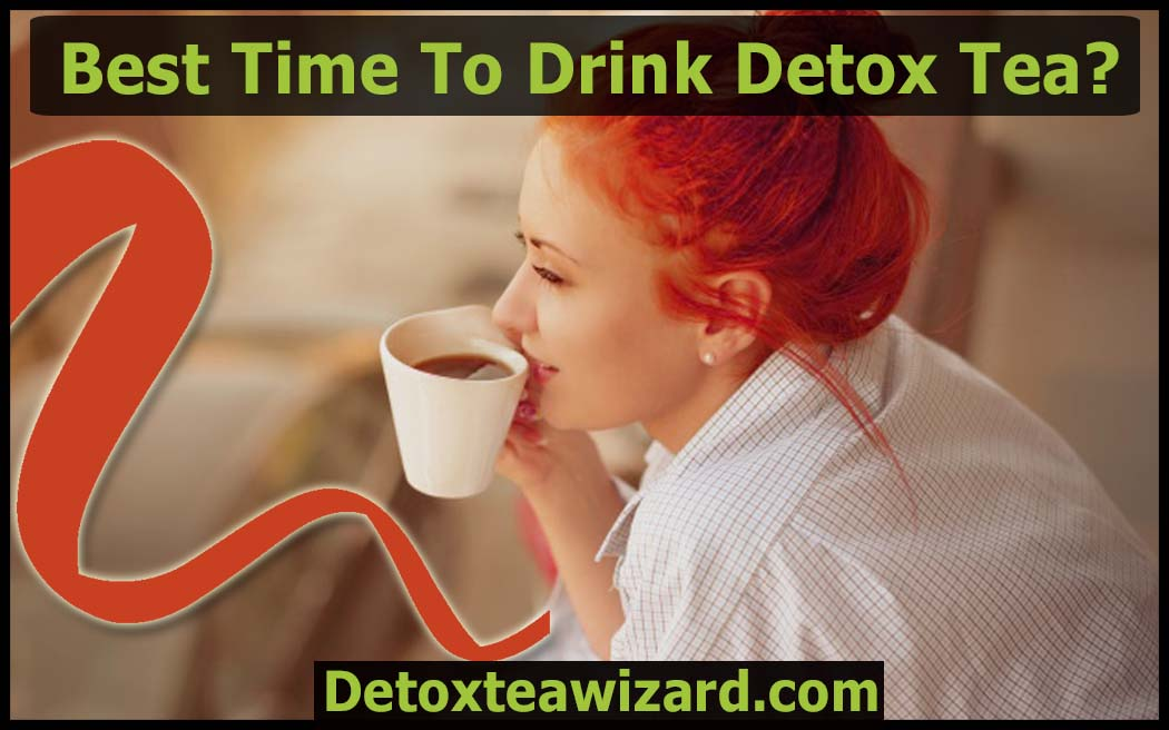 what is the best time to drink detox tea by detoxteawizard