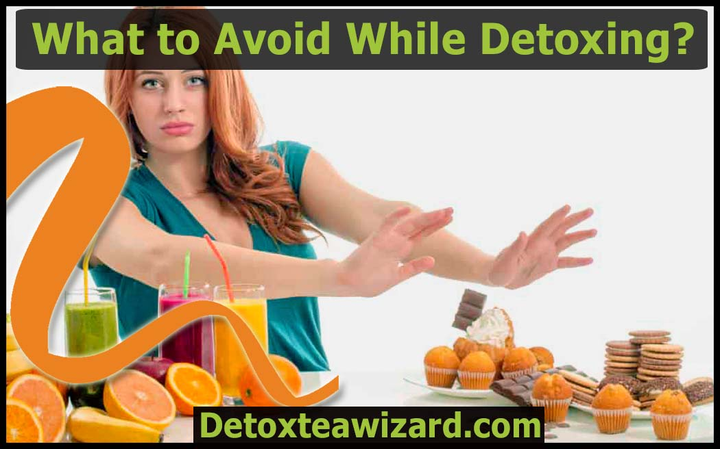 What to avoid while detoxing by detoxteawizard