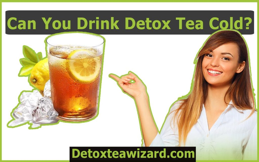 Can you drink detox tea cold by detoxteawizard